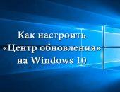 Настройка «Центра обновления» на Windows 10