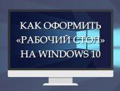 Как оформить «рабочий стол» на Windows 10